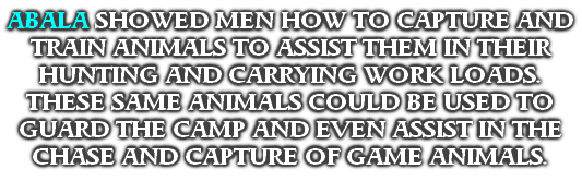 ABALA SHOWED MEN HOW TO CAPTURE AND TRAIN ANIMALS TO ASSIST THEM IN THEIR HUNTING AND CARRYING WORK LOADS. THESE SAME ANIMALS COULD BE USED TO GUARD THE CAMP AND EVEN ASSIST IN THE CHASE AND CAPTURE OF GAME ANIMALS.
