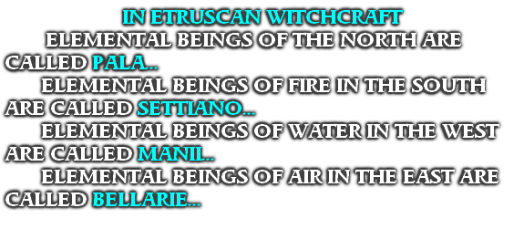 IN ETRUSCAN WITCHCRAFT  ELEMENTAL BEINGS OF THE NORTH ARE CALLED PALA... ELEMENTAL BEINGS OF FIRE IN THE SOUTH ARE CALLED SETTIANO... ELEMENTAL BEINGS OF WATER IN THE WEST ARE CALLED MANII... ELEMENTAL BEINGS OF AIR IN THE EAST ARE CALLED BELLARIE...