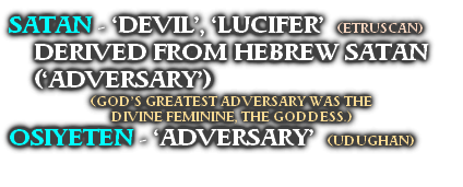 SATAN - 'DEVIL', 'LUCIFER'  (ETRUSCAN) DERIVED FROM HEBREW SATAN ('ADVERSARY') (GOD'S GREATEST ADVERSARY WAS THE  DIVINE FEMININE, THE GODDESS.) OSIYETEN - 'ADVERSARY'  (UDUGHAN)