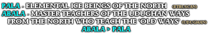 PALA - ELEMENTAL ICE BEINGS OF THE NORTH   (ETRUSCAN) ABALA - MASTER TEACHERS OF THE UDUGHAN WAYS FROM THE NORTH WHO TEACH THE 'OLD WAYS' (UDUGHAN) ABALA > PALA