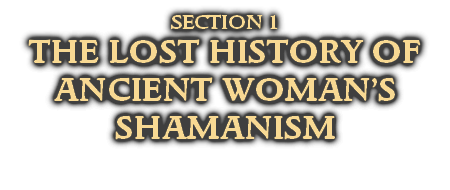 SECTION 1 THE LOST HISTORY OF ANCIENT WOMAN'S SHAMANISM