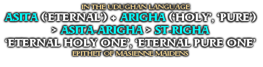 IN THE UDUGHAN LANGUAGE ASITA ('ETERNAL') + ARIGHA ('HOLY', 'PURE') > ASITA-ARIGHA > ST-RIGHA  'ETERNAL HOLY ONE', 'ETERNAL PURE ONE' EPITHET OF MASIENNE MAIDENS